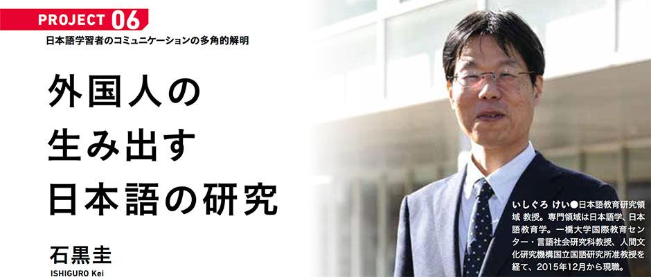 PROJECT06 日本語学習者のコミュニケーションの多角的解明。石黒圭