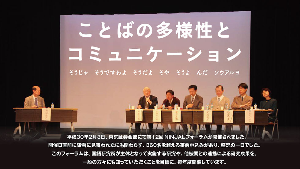 平成30年2月3日,東京証券会館にて第12回NINJALフォーラムが開催されました。開催日直前に降雪に見舞われたにも関わらず,360名を越える事前申込みがあり,盛況の一日でした。このフォーラムは,国語研究所が主体となって実施する研究や,他機関との連携による研究成果を,一般の方々にも知っていただくことを目標に,毎年度開催しています。