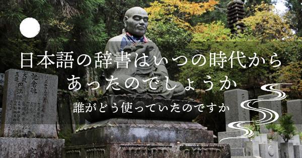 日本語の辞書は日本語の辞書はいつの時代からあったのでしょうか。誰がどう使っていたのですか