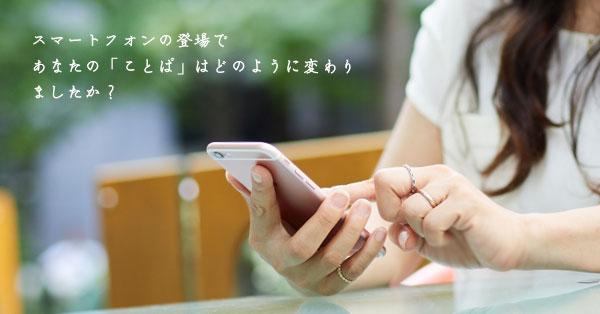 スマートフォンの登場で,あなたの「ことば」は何かが変わりましたか?