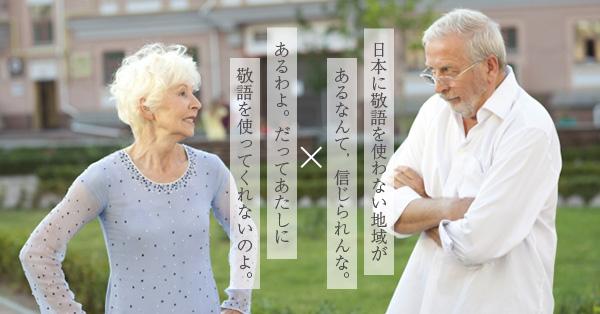 日本に敬語を使わない地域があるなんて,信じられんな。あるわよ。だってあたしに敬語を使ってくれないのよ